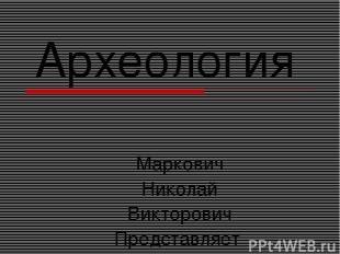 Археология Маркович Николай Викторович Представляет