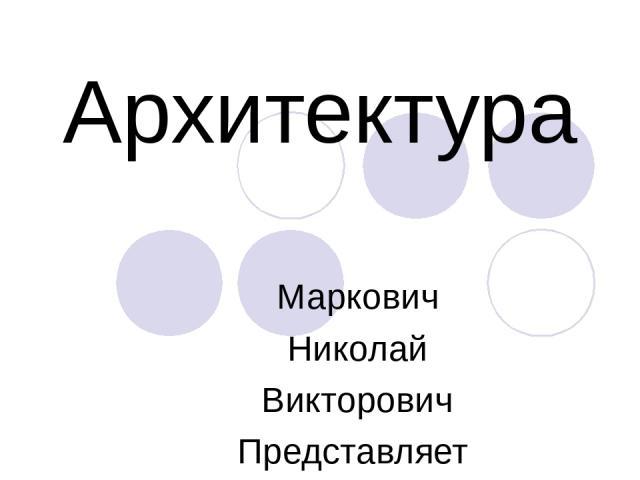 Архитектура Маркович Николай Викторович Представляет