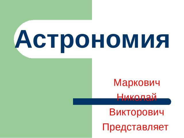 Астрономия Маркович Николай Викторович Представляет