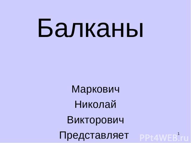 * Балканы Маркович Николай Викторович Представляет