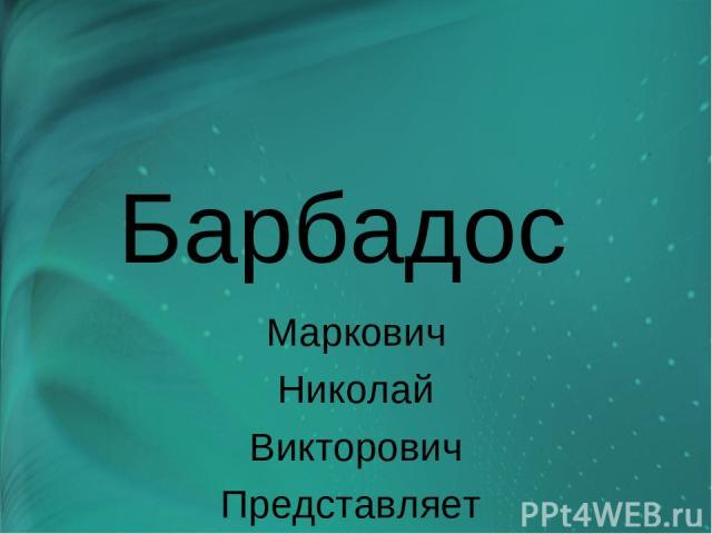 Барбадос Маркович Николай Викторович Представляет