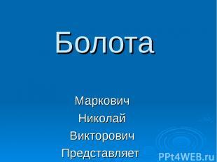Болота Маркович Николай Викторович Представляет
