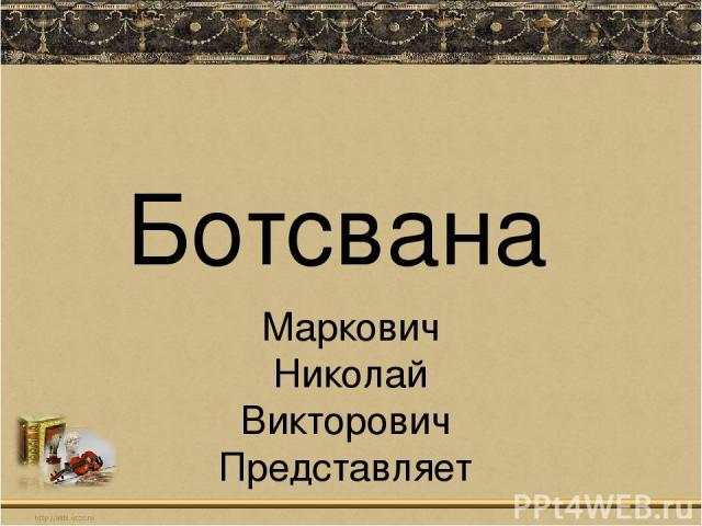 Ботсвана Маркович Николай Викторович Представляет