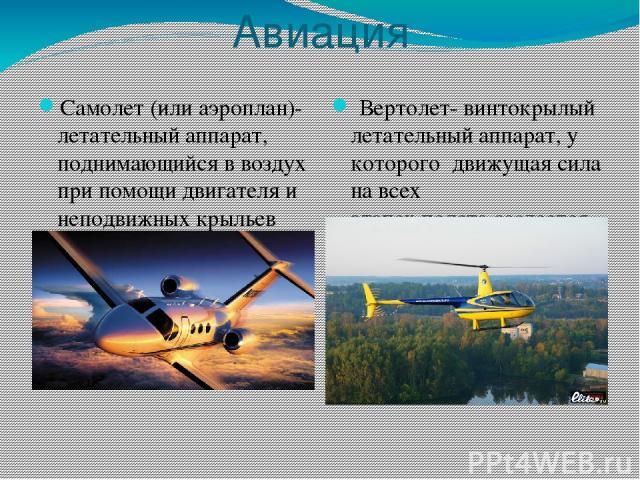 Авиация Самолет (или аэроплан)- летательный аппарат, поднимающийся в воздух при помощи двигателя и неподвижных крыльев (крыла) и используется для полетов в атмосфере. Вертолет- винтокрылый летательный аппарат, у которогодвижущая сила на всех этап…