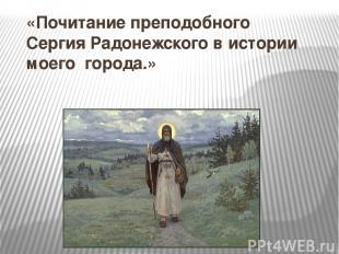 «Почитание преподобного Сергия Радонежского в истории моего города.» 1