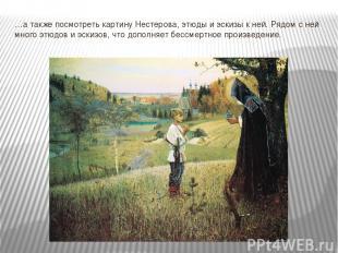 …а также посмотреть картину Нестерова, этюды и эскизы к ней. Рядом с ней много э
