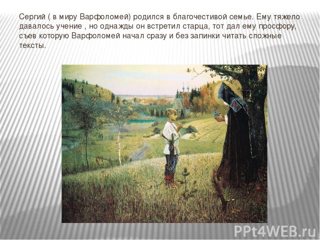 Сергий ( в миру Варфоломей) родился в благочестивой семье. Ему тяжело давалось учение , но однажды он встретил старца, тот дал ему просфору, съев которую Варфоломей начал сразу и без запинки читать сложные тексты.