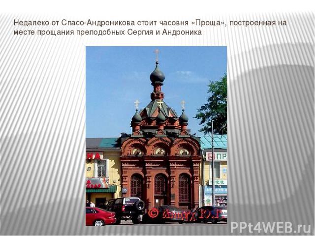 Недалеко от Спасо-Андроникова стоит часовня «Проща», построенная на месте прощания преподобных Сергия и Андроника