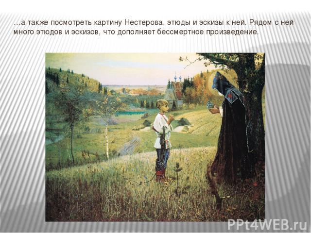 …а также посмотреть картину Нестерова, этюды и эскизы к ней. Рядом с ней много этюдов и эскизов, что дополняет бессмертное произведение.