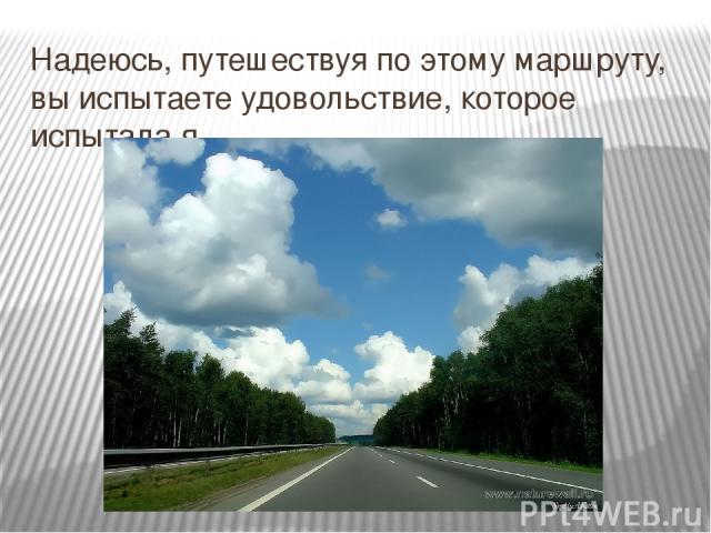 Надеюсь, путешествуя по этому маршруту, вы испытаете удовольствие, которое испытала я.