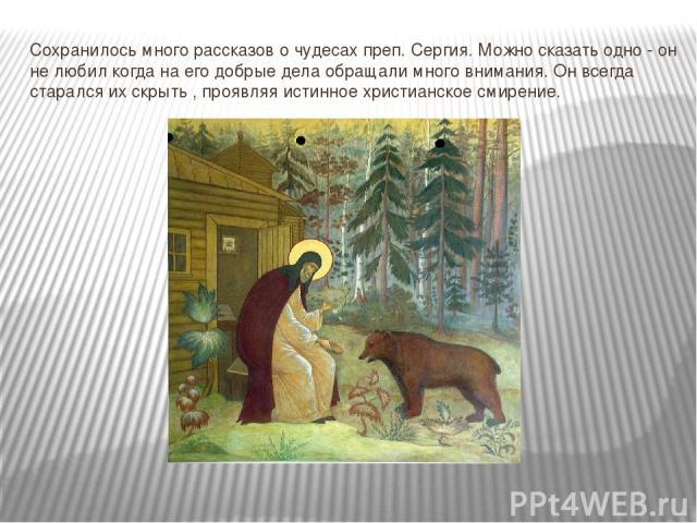 Сохранилось много рассказов о чудесах преп. Сергия. Можно сказать одно - он не любил когда на его добрые дела обращали много внимания. Он всегда старался их скрыть , проявляя истинное христианское смирение.