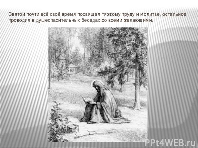 Святой почти всё своё время посвящал тяжкому труду и молитве, остальное проводил в душеспасительных беседах со всеми желающими.