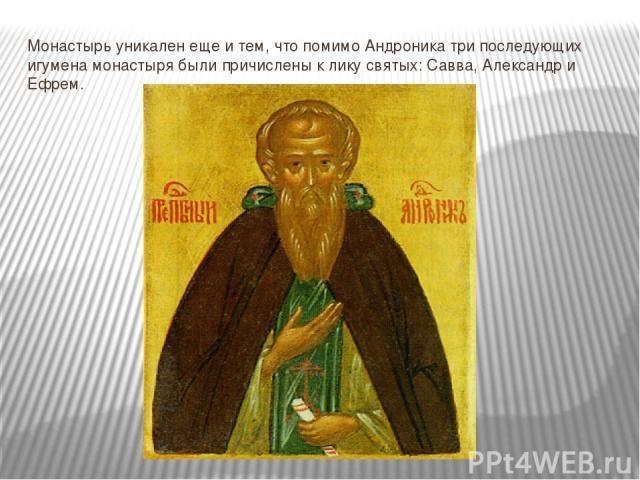 Монастырь уникален еще и тем, что помимо Андроника три последующих игумена монастыря были причислены к лику святых: Савва, Александр и Ефрем.