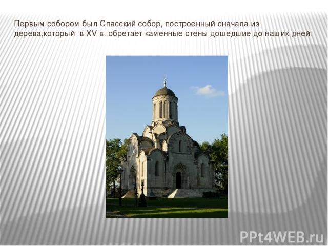 Первым собором был Спасский собор, построенный сначала из дерева,который в XV в. обретает каменные стены дошедшие до наших дней.