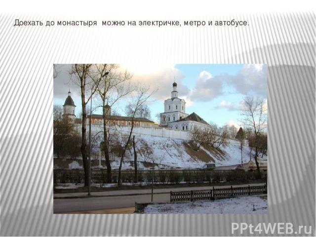 Доехать до монастыря можно на электричке, метро и автобусе.