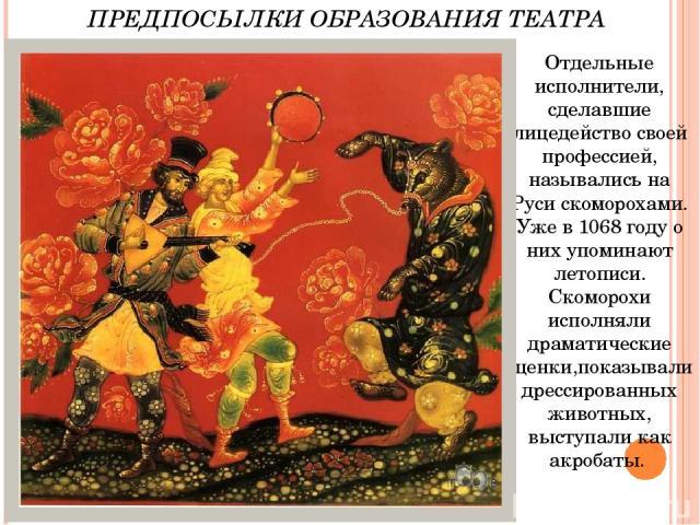 Отдельные исполнители, сделавшие лицедейство своей профессией, назывались на Руси скоморохами. Уже в 1068 году о них упоминают летописи. Скоморохи исполняли драматические сценки,показывали дрессированных животных, выступали как акробаты. ПРЕДПОСЫЛКИ…
