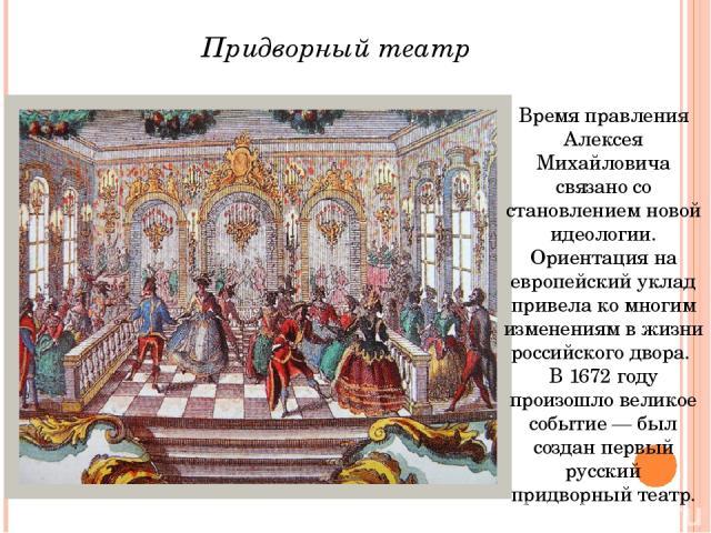 Время правления Алексея Михайловича связано со становлением новой идеологии. Ориентация на европейский уклад привела ко многим изменениям в жизни российского двора. В 1672 году произошло великое событие — был создан первый русский придворный театр. …