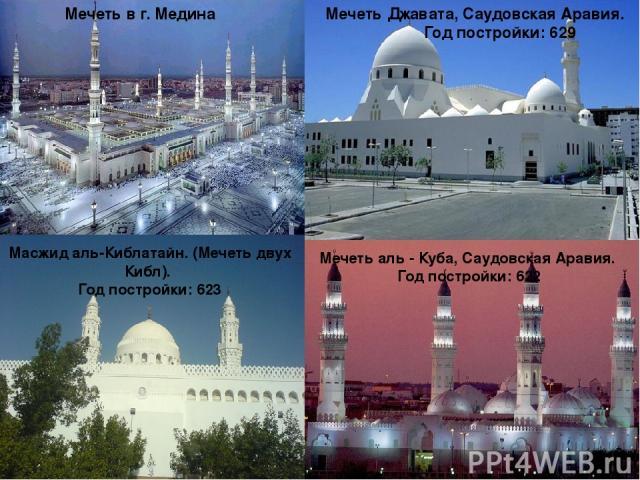 Мечеть в г. Медина Мечеть аль - Куба, Саудовская Аравия. Год постройки: 622 Масжид аль-Киблатайн. (Мечеть двух Кибл). Год постройки: 623 Мечеть Джавата, Саудовская Аравия. Год постройки: 629