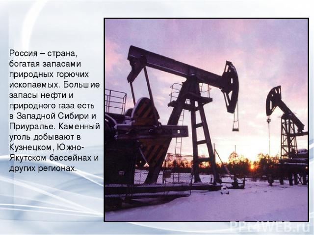 Россия – страна, богатая запасами природных горючих ископаемых. Большие запасы нефти и природного газа есть в Западной Сибири и Приуралье. Каменный уголь добывают в Кузнецком, Южно-Якутском бассейнах и других регионах.