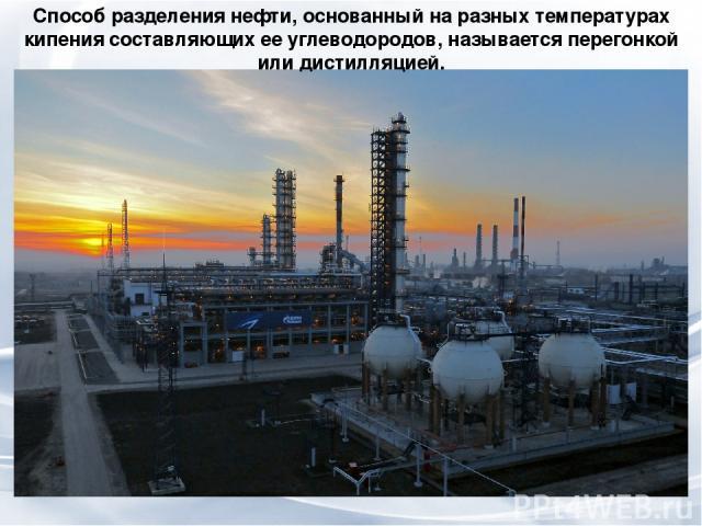 Способ разделения нефти, основанный на разных температурах кипения составляющих ее углеводородов, называется перегонкой или дистилляцией.