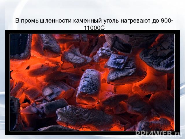 В промышленности каменный уголь нагревают до 900-11000С