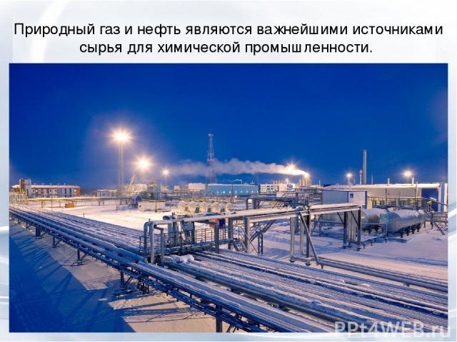 Природный газ и нефть являются важнейшими источниками сырья для химической промышленности.