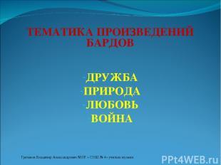 ТЕМАТИКА ПРОИЗВЕДЕНИЙ БАРДОВ ДРУЖБА ПРИРОДА ЛЮБОВЬ ВОЙНА Гречанов Владимир Алекс