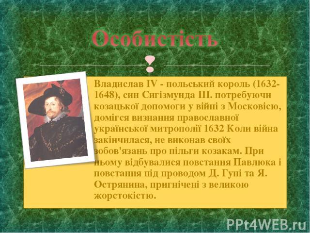 Владислав IV - польський король (1632-1648), син Сигізмунда III. потребуючи козацької допомоги у війні з Московією, домігся визнання православної української митрополії 1632 Коли війна закінчилася, не виконав своїх зобов'язань про пільги козакам. Пр…