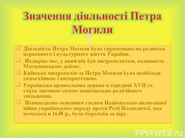 Діяльність Петра Могили була спрямована на розвиток церковного і культурного життя України. Недарма час, у який він був митрополитом, називають Могилянською добою. Київська митрополія за Петра Могили була найбільш самостійною і авторитетною. Українс…