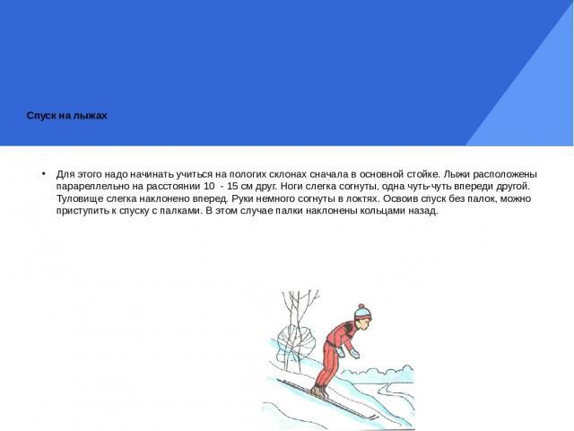Спуск на лыжах Для этого надо начинать учиться на пологих склонах сначала в основной стойке. Лыжи расположены парареллельно на расстоянии 10 - 15 см друг. Ноги слегка согнуты, одна чуть-чуть впереди другой. Туловище слегка наклонено вперед. Руки нем…