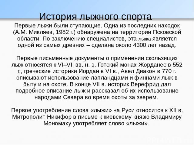 История лыжного спорта Первые лыжи были ступающие. Одна из последних находок (А.М. Микляев, 1982 г.) обнаружена на территории Псковской области. По заключению специалистов, эта лыжа является одной из самых древних – сделана около 4300 лет назад. Пер…