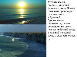 Атланти ческий океа н— второй по величинеокеанЗемли. Название происходит от и