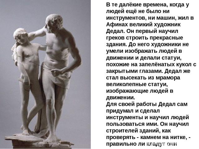 В те далёкие времена, когда у людей ещё не было ни инструментов, ни машин, жил в Афинах великий художник Дедал. Он первый научил греков строить прекрасные здания. До него художники не умели изображать людей в движении и делали статуи, похожие на зап…