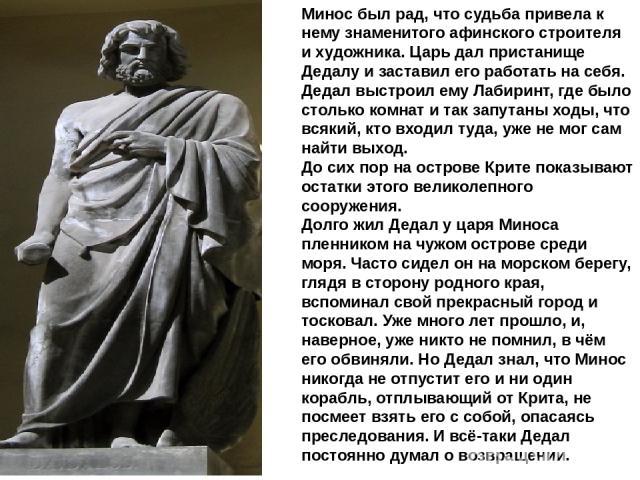 Минос был рад, что судьба привела к нему знаменитого афинского строителя и художника. Царь дал пристанище Дедалу и заставил его работать на себя. Дедал выстроил ему Лабиринт, где было столько комнат и так запутаны ходы, что всякий, кто входил туда, …