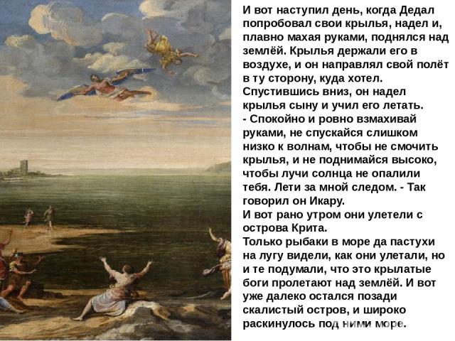И вот наступил день, когда Дедал попробовал свои крылья, надел и, плавно махая руками, поднялся над землёй. Крылья держали его в воздухе, и он направлял свой полёт в ту сторону, куда хотел. Спустившись вниз, он надел крылья сыну и учил его летать. -…
