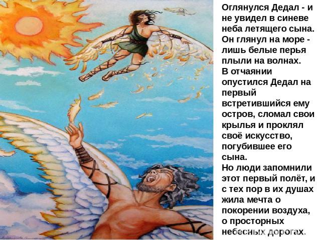 Оглянулся Дедал - и не увидел в синеве неба летящего сына. Он глянул на море - лишь белые перья плыли на волнах. В отчаянии опустился Дедал на первый встретившийся ему остров, сломал свои крылья и проклял своё искусство, погубившее его сына. Но люди…