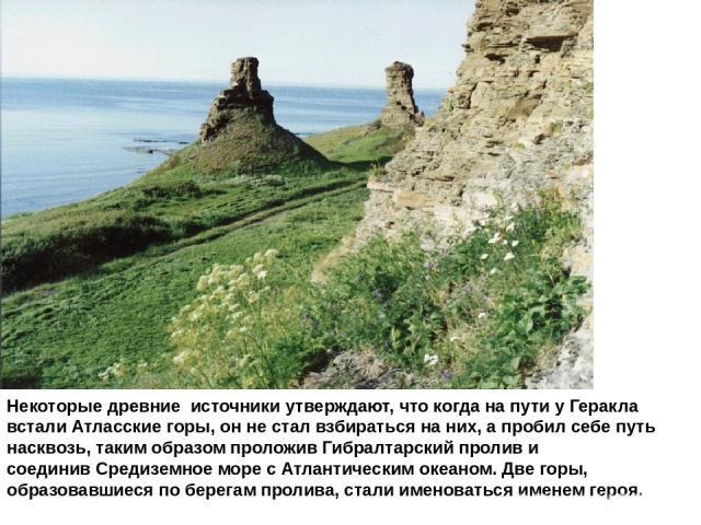 Некоторые древние источники утверждают, что когда на пути у Геракла всталиАтласские горы, он не стал взбираться на них, а пробил себе путь насквозь, таким образом проложив Гибралтарский пролив и соединивСредиземное моресАтлантическим океаном. Дв…
