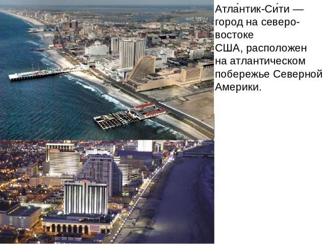 Атла нтик-Си ти— город на северо-востоке США, расположен на атлантическом побережье Северной Америки.