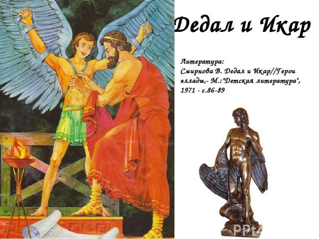Дедал и Икар Литература: Смирнова В. Дедал и Икар//Герои эллады,- М.: