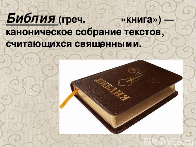 Би блия(греч.Βιβλία «книга»)— каноническое собрание текстов, считающихся священными.