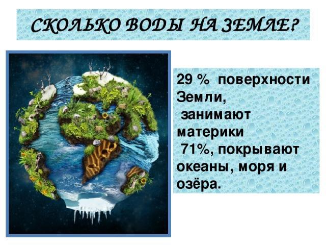 СКОЛЬКО ВОДЫ НА ЗЕМЛЕ? 29 % поверхности Земли, занимают материки 71%, покрывают океаны, моря и озёра.