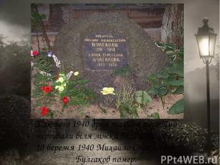 З лютого 1940 друзі та рідні постійно чергували біля ліжка М. Булгакова. 10 бере