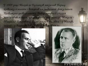 У 1909 році Михайло Булгаков закінчив Першу київську гімназію і вступив на медич