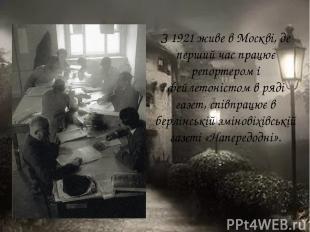 З 1921 живе в Москві, де перший час працює репортером і фейлетоністом в ряді газ