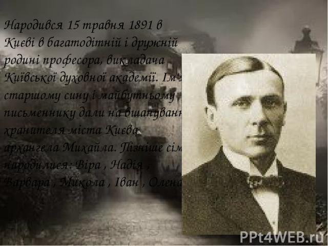 Народився 15 травня 1891 в Києві в багатодітній і дружній родині професора, викладача Київської духовної академії. Ім'я старшому сину і майбутньому письменнику дали на вшанування хранителя міста Києва архангела Михайла. Пізніше сім'ї народилися: Вір…