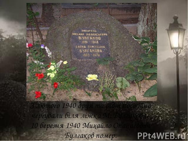 З лютого 1940 друзі та рідні постійно чергували біля ліжка М. Булгакова. 10 березня 1940 Михайло Опанасович Булгаков помер.
