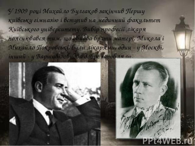 У 1909 році Михайло Булгаков закінчив Першу київську гімназію і вступив на медичний факультет Київського університету. Вибір професії лікаря пояснювався тим, що обидва брати матері, Микола і Михайло Покровські, були лікарями, один - у Москві, інший …