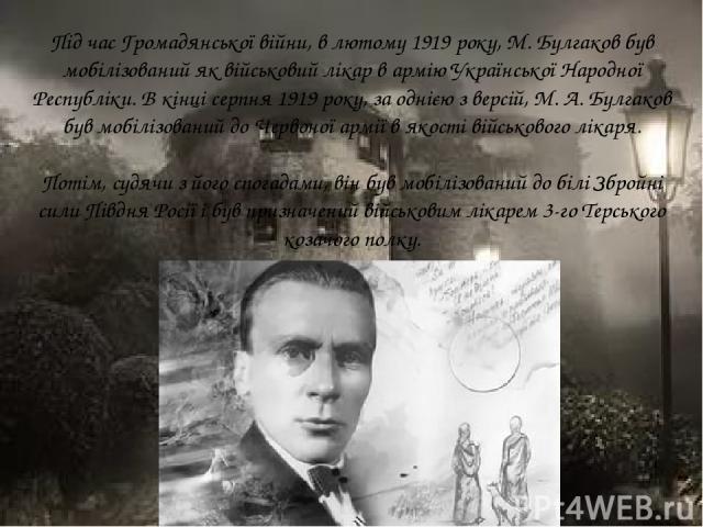 Під час Громадянської війни, в лютому 1919 року, М. Булгаков був мобілізований як військовий лікар в армію Української Народної Республіки. В кінці серпня 1919 року, за однією з версій, М. А. Булгаков був мобілізований до Червоної армії в якості вій…