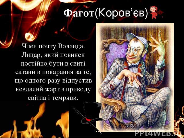 Фагот(Коров'єв) Член почту Воланда. Лицар, який повинен постійно бути в свиті сатани в покарання за те, що одного разу відпустив невдалий жарт з приводу світла і темряви. єє