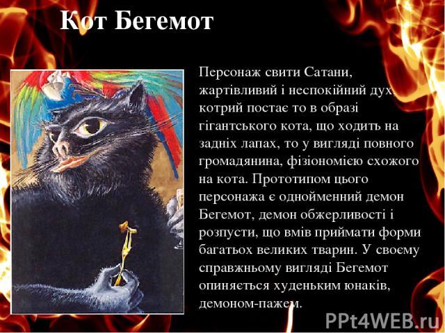 Кот Бегемот Персонаж свити Сатани, жартівливий і неспокійний дух, котрий постає то в образі гігантського кота, що ходить на задніх лапах, то у вигляді повного громадянина, фізіономією схожого на кота. Прототипом цього персонажа є однойменний демон Б…